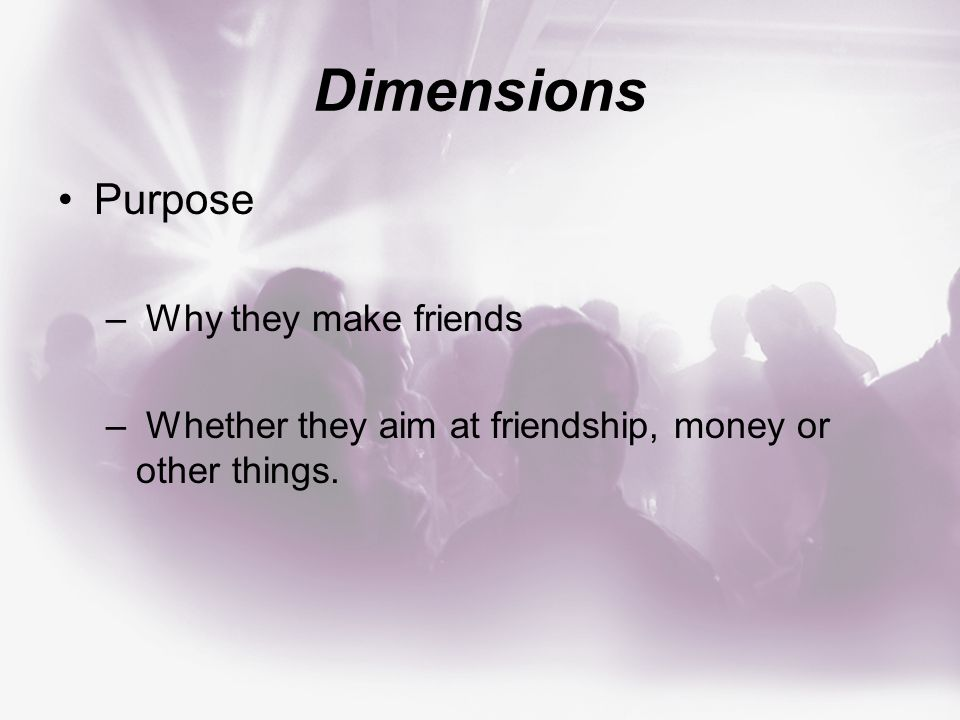 Dimensions Purpose – Why they make friends – Whether they aim at friendship, money or other things.