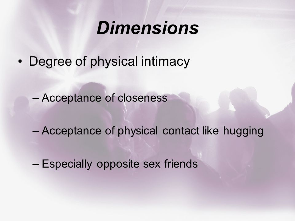 Dimensions Degree of physical intimacy –Acceptance of closeness –Acceptance of physical contact like hugging –Especially opposite sex friends