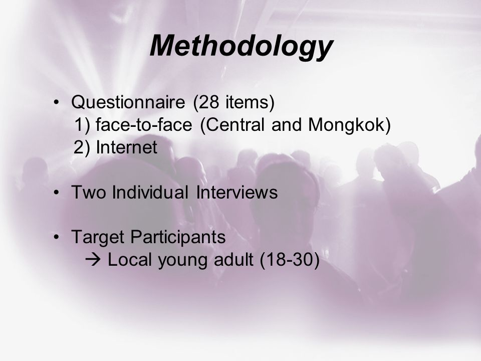 Questionnaire (28 items) 1) face-to-face (Central and Mongkok) 2) Internet Two Individual Interviews Target Participants  Local young adult (18-30)