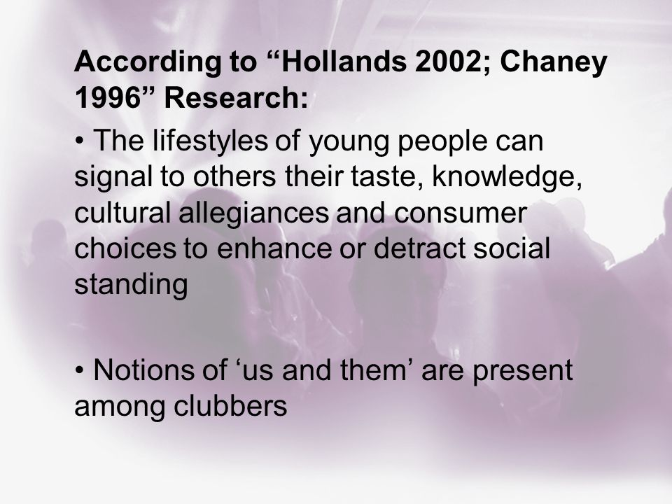 According to Hollands 2002; Chaney 1996 Research: The lifestyles of young people can signal to others their taste, knowledge, cultural allegiances and consumer choices to enhance or detract social standing Notions of 'us and them' are present among clubbers