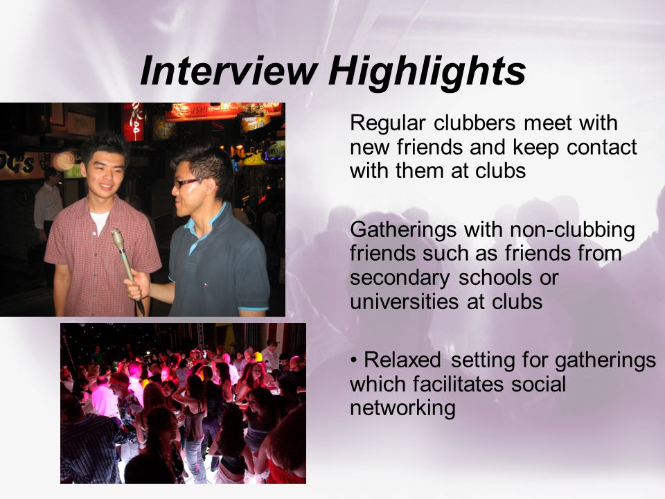 Interview Highlights Regular clubbers meet with new friends and keep contact with them at clubs Gatherings with non-clubbing friends such as friends from secondary schools or universities at clubs Relaxed setting for gatherings which facilitates social networking