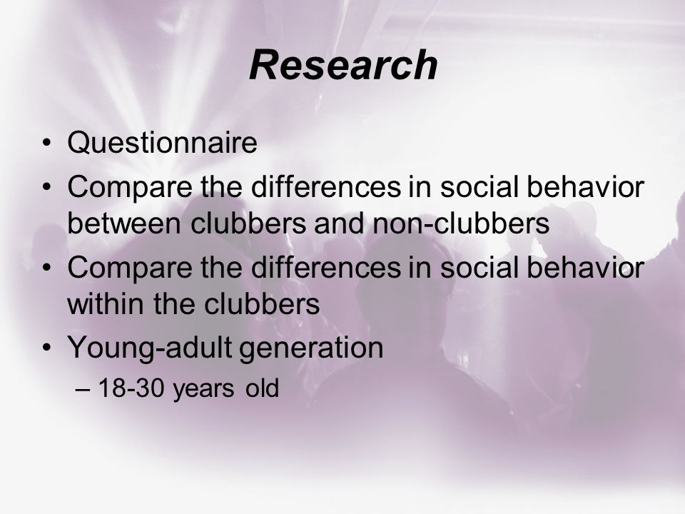 Research Questionnaire Compare the differences in social behavior between clubbers and non-clubbers Compare the differences in social behavior within the clubbers Young-adult generation –18-30 years old