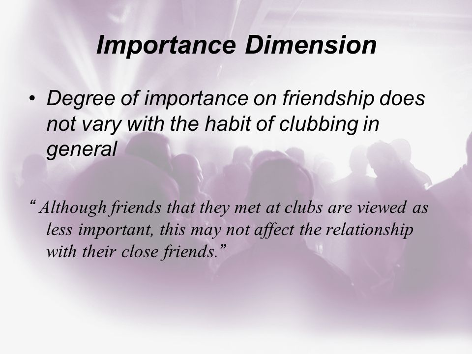 Importance Dimension Degree of importance on friendship does not vary with the habit of clubbing in general Although friends that they met at clubs are viewed as less important, this may not affect the relationship with their close friends.