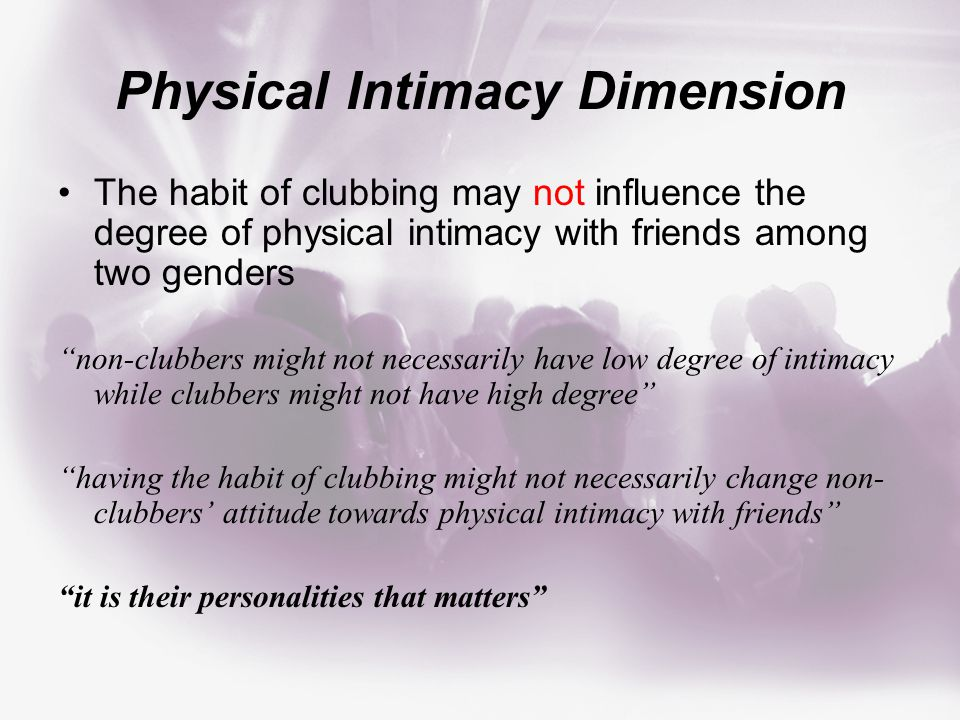 Physical Intimacy Dimension The habit of clubbing may not influence the degree of physical intimacy with friends among two genders non-clubbers might not necessarily have low degree of intimacy while clubbers might not have high degree having the habit of clubbing might not necessarily change non- clubbers' attitude towards physical intimacy with friends it is their personalities that matters