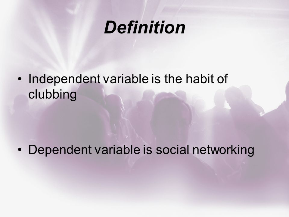 Definition Independent variable is the habit of clubbing Dependent variable is social networking