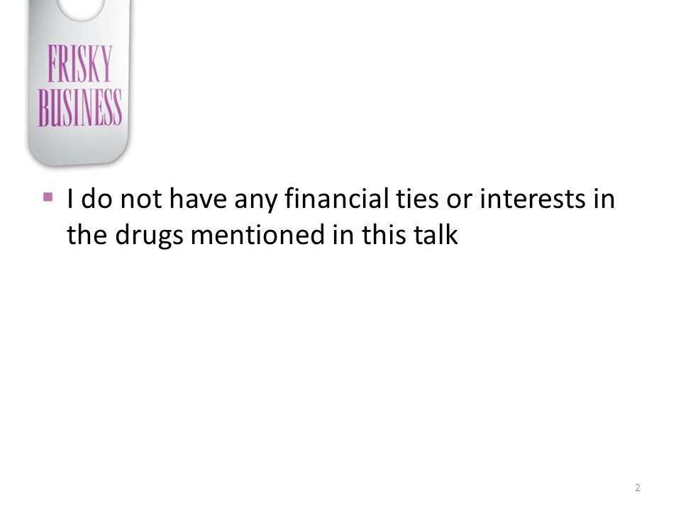  I do not have any financial ties or interests in the drugs mentioned in this talk 2