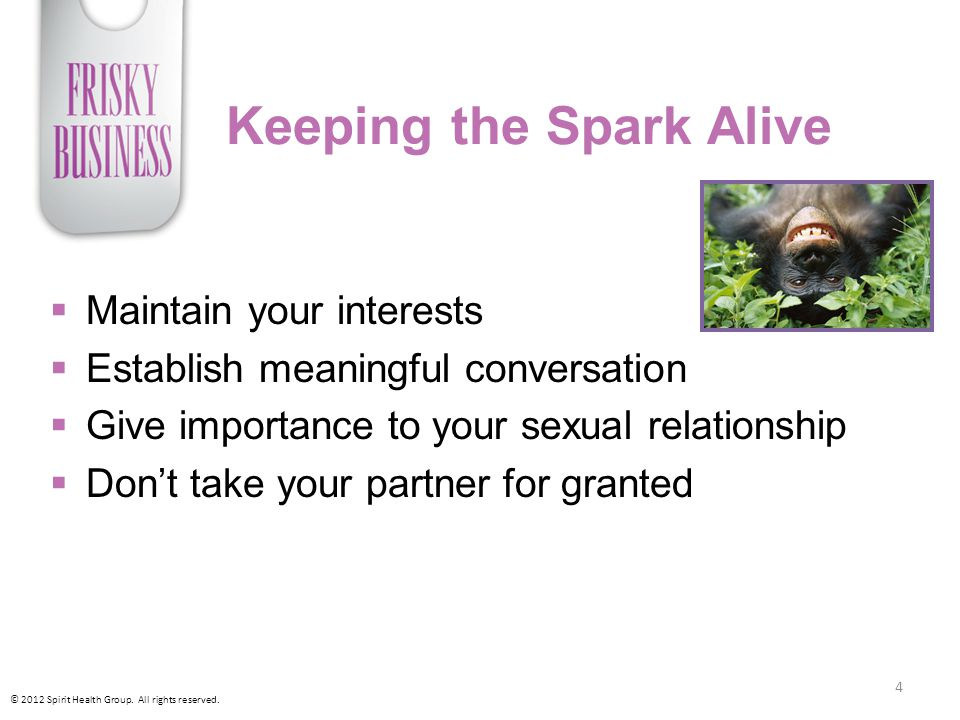 Keeping the Spark Alive  Maintain your interests  Establish meaningful conversation  Give importance to your sexual relationship  Don't take your partner for granted © 2012 Spirit Health Group.