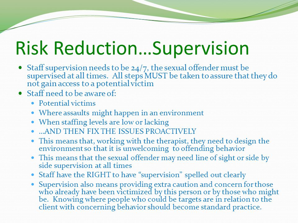 Risk Reduction…Supervision Staff supervision needs to be 24/7, the sexual offender must be supervised at all times.