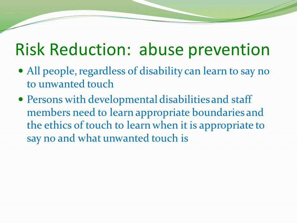 Risk Reduction: abuse prevention All people, regardless of disability can learn to say no to unwanted touch Persons with developmental disabilities and staff members need to learn appropriate boundaries and the ethics of touch to learn when it is appropriate to say no and what unwanted touch is