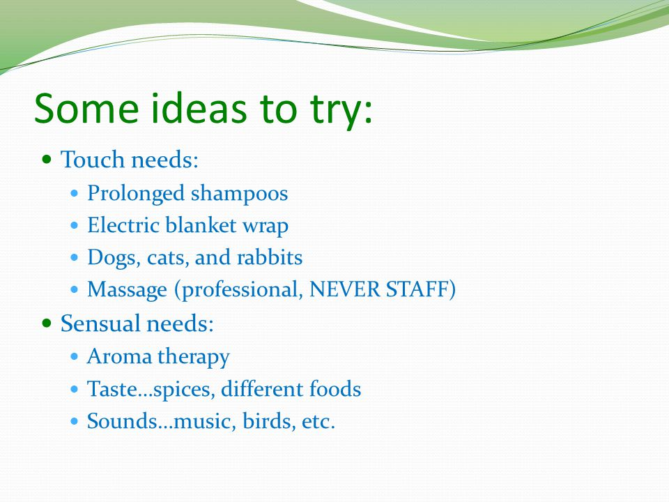 Some ideas to try: Touch needs: Prolonged shampoos Electric blanket wrap Dogs, cats, and rabbits Massage (professional, NEVER STAFF) Sensual needs: Aroma therapy Taste…spices, different foods Sounds…music, birds, etc.