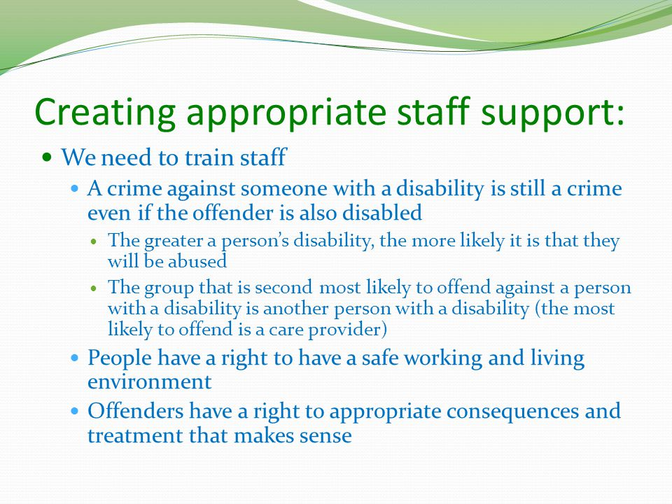 Creating appropriate staff support: We need to train staff A crime against someone with a disability is still a crime even if the offender is also disabled The greater a person's disability, the more likely it is that they will be abused The group that is second most likely to offend against a person with a disability is another person with a disability (the most likely to offend is a care provider) People have a right to have a safe working and living environment Offenders have a right to appropriate consequences and treatment that makes sense