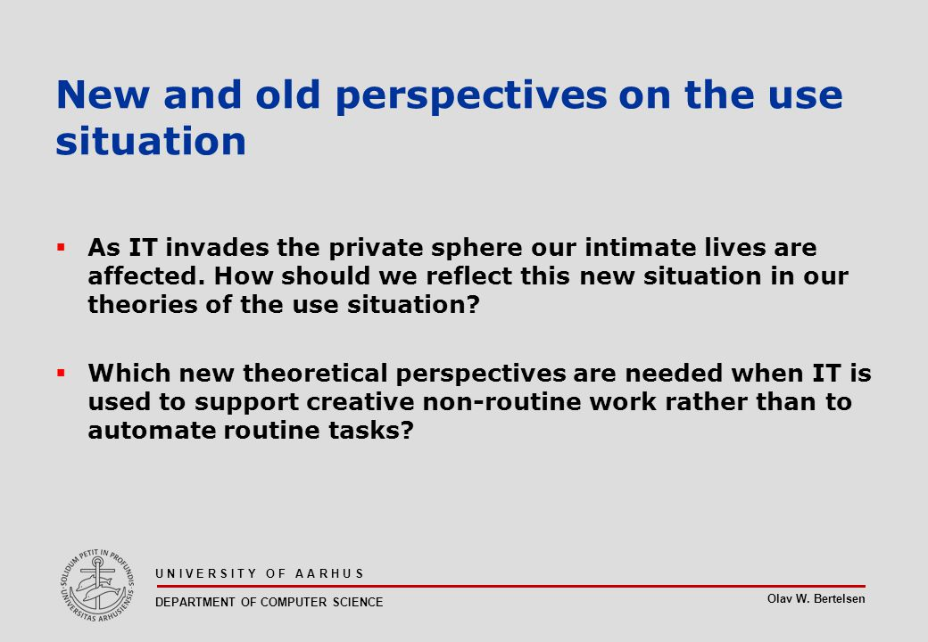 Olav W. Bertelsen U N I V E R S I T Y O F A A R H U S DEPARTMENT OF COMPUTER SCIENCE New and old perspectives on the use situation  As IT invades the