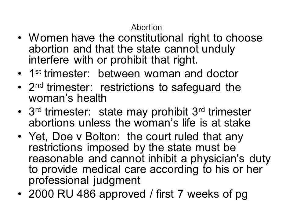 Abortion Women have the constitutional right to choose abortion and that the state cannot unduly interfere with or prohibit that right. 1 st trimester