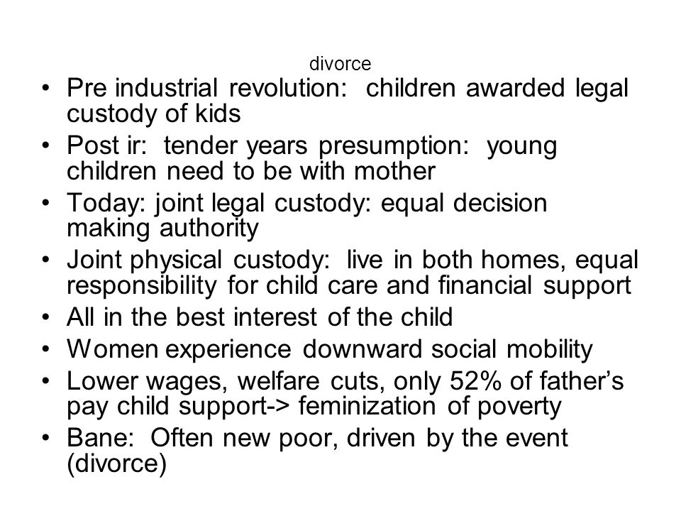 divorce Pre industrial revolution: children awarded legal custody of kids Post ir: tender years presumption: young children need to be with mother Tod