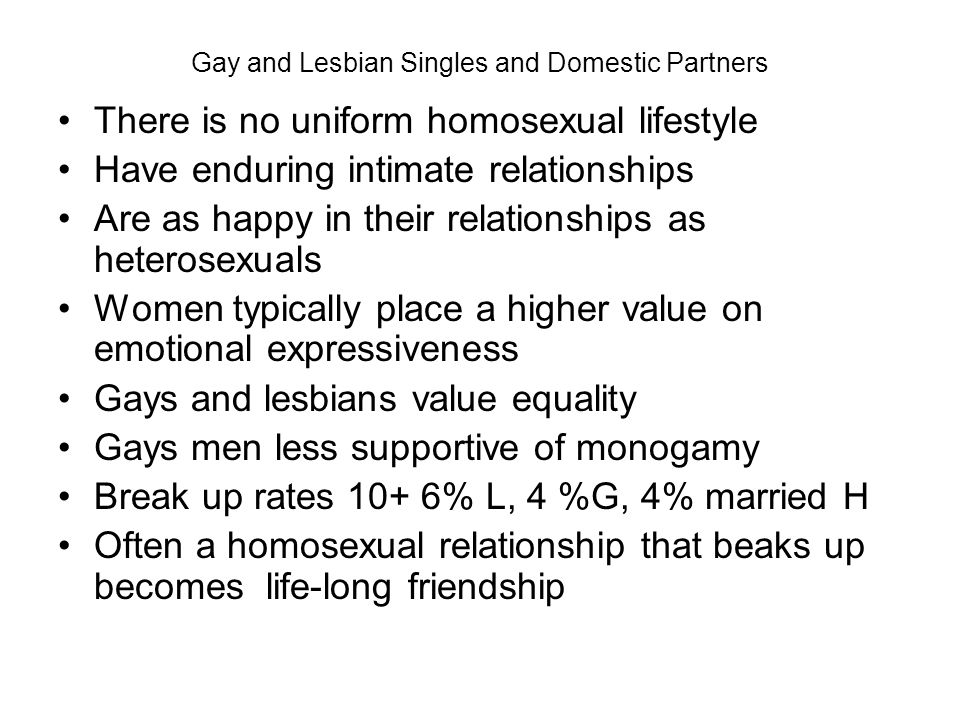 Gay and Lesbian Singles and Domestic Partners There is no uniform homosexual lifestyle Have enduring intimate relationships Are as happy in their rela