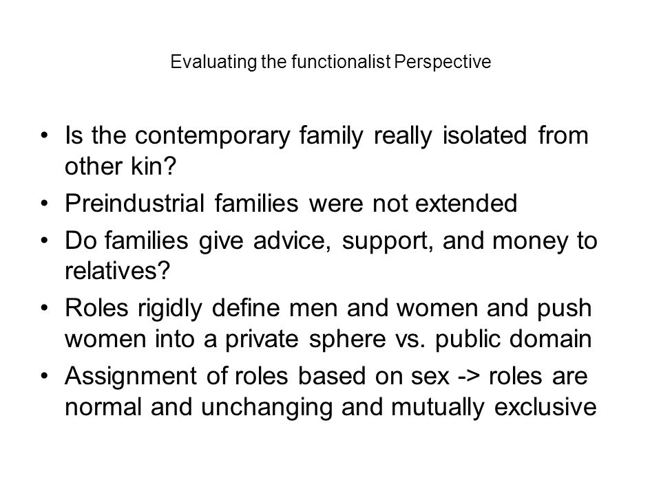Evaluating the functionalist Perspective Is the contemporary family really isolated from other kin? Preindustrial families were not extended Do famili