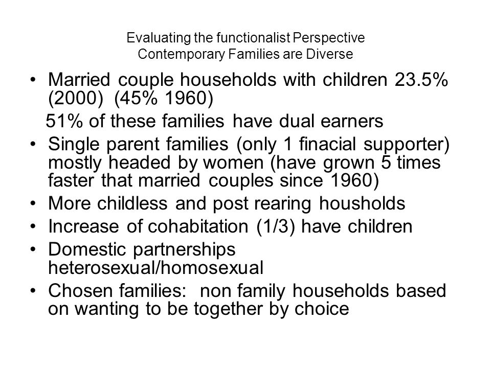 Evaluating the functionalist Perspective Contemporary Families are Diverse Blended families Accordion family: Kin moves in and out a family unit as needed Defining character of family emotional and financial ties and sexual behavior