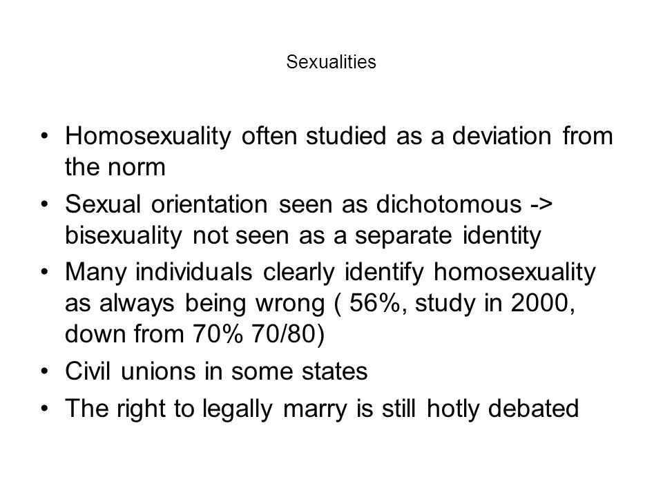 Sexualities Homosexuality often studied as a deviation from the norm Sexual orientation seen as dichotomous -> bisexuality not seen as a separate iden