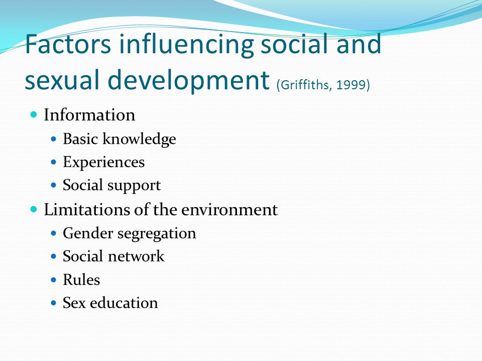 Factors influencing social and sexual development (Griffiths, 1999) Information Basic knowledge Experiences Social support Limitations of the environm
