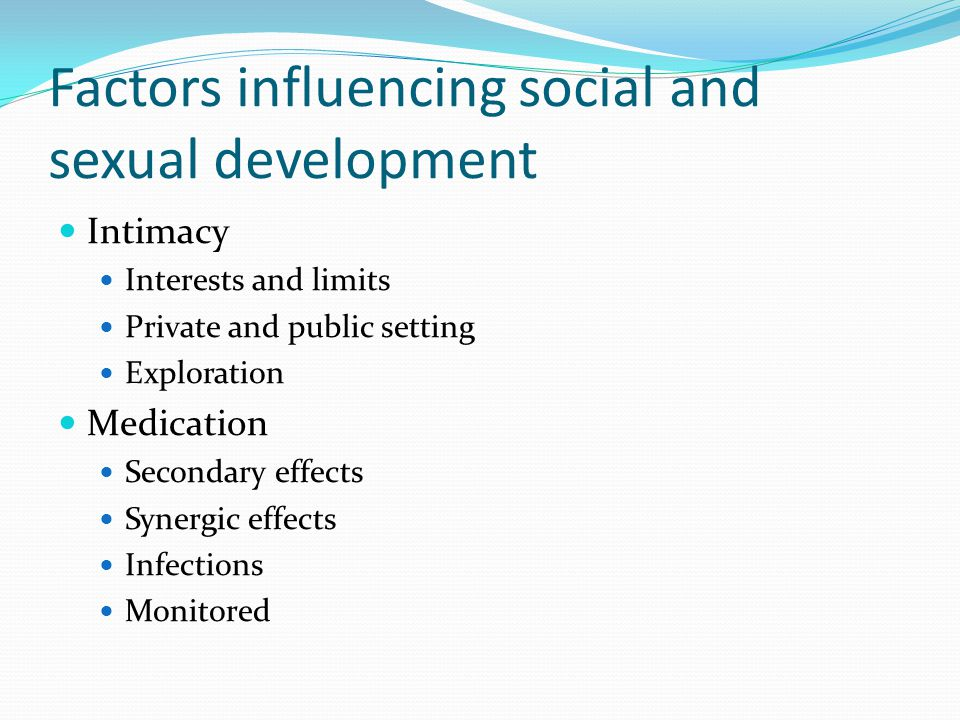 Factors influencing social and sexual development Intimacy Interests and limits Private and public setting Exploration Medication Secondary effects Sy