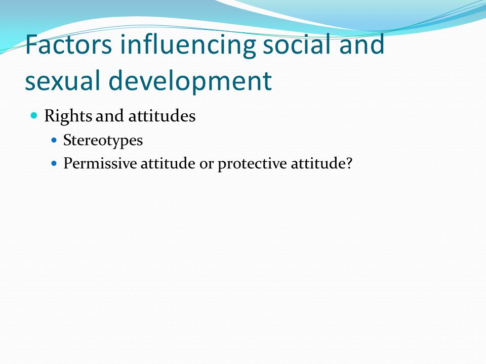 Factors influencing social and sexual development Rights and attitudes Stereotypes Permissive attitude or protective attitude?