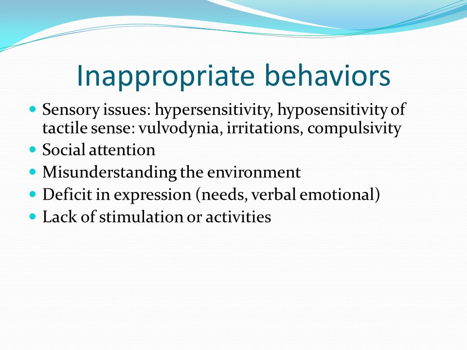Inappropriate behaviors Sensory issues: hypersensitivity, hyposensitivity of tactile sense: vulvodynia, irritations, compulsivity Social attention Mis