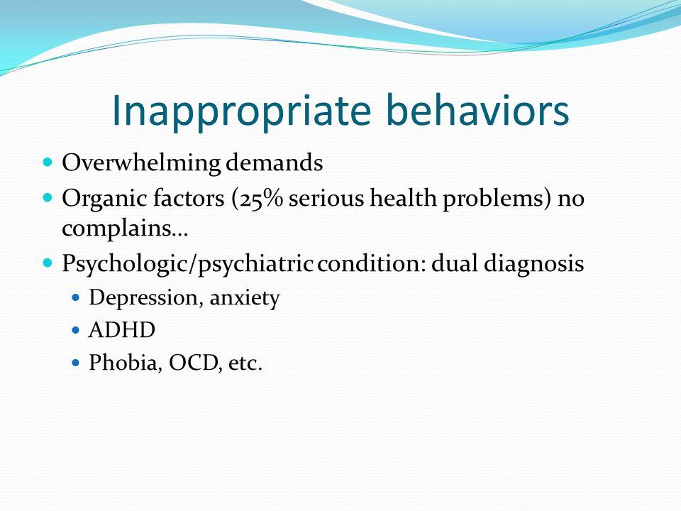 Inappropriate behaviors Overwhelming demands Organic factors (25% serious health problems) no complains… Psychologic/psychiatric condition: dual diagn