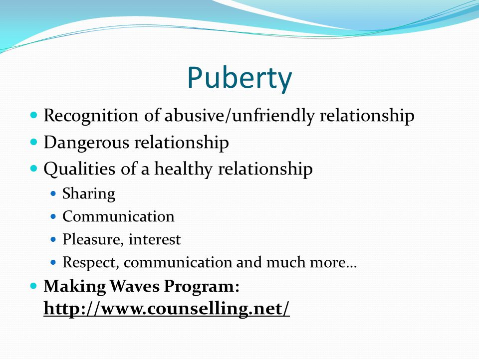 Puberty Recognition of abusive/unfriendly relationship Dangerous relationship Qualities of a healthy relationship Sharing Communication Pleasure, inte
