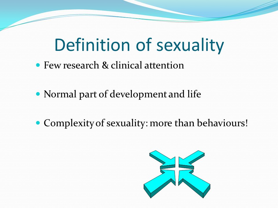 Definition of sexuality Few research & clinical attention Normal part of development and life Complexity of sexuality: more than behaviours!