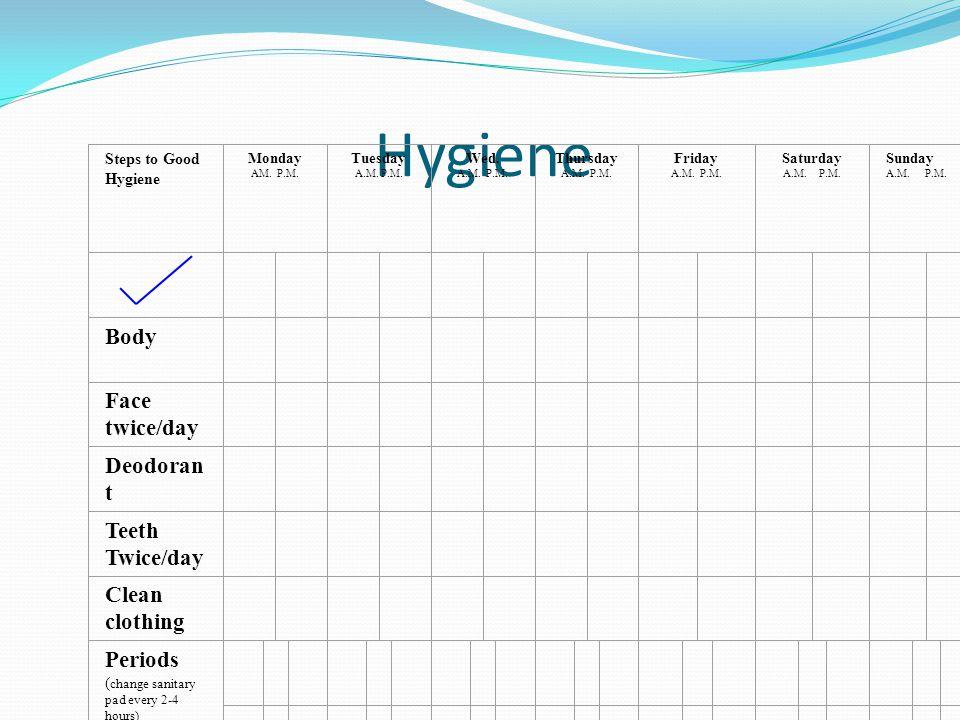 Hygiene Steps to Good Hygiene Monday AM. P.M. Tuesday A.M. P.M. Wed. A.M. P.M. Thursday A.M. P.M. Friday A.M. P.M. Saturday A.M. P.M. Sunday A.M. P.M.