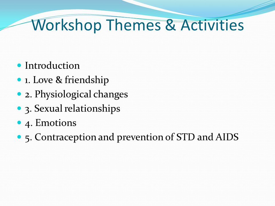 Workshop Themes & Activities Introduction 1. Love & friendship 2. Physiological changes 3. Sexual relationships 4. Emotions 5. Contraception and preve