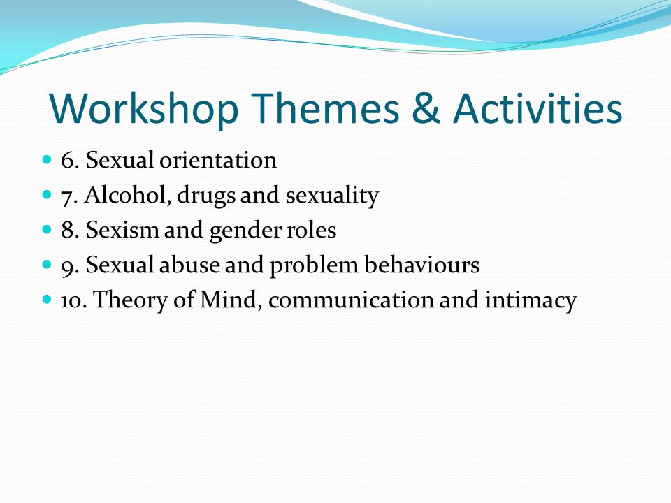 Workshop Themes & Activities 6. Sexual orientation 7. Alcohol, drugs and sexuality 8. Sexism and gender roles 9. Sexual abuse and problem behaviours 1
