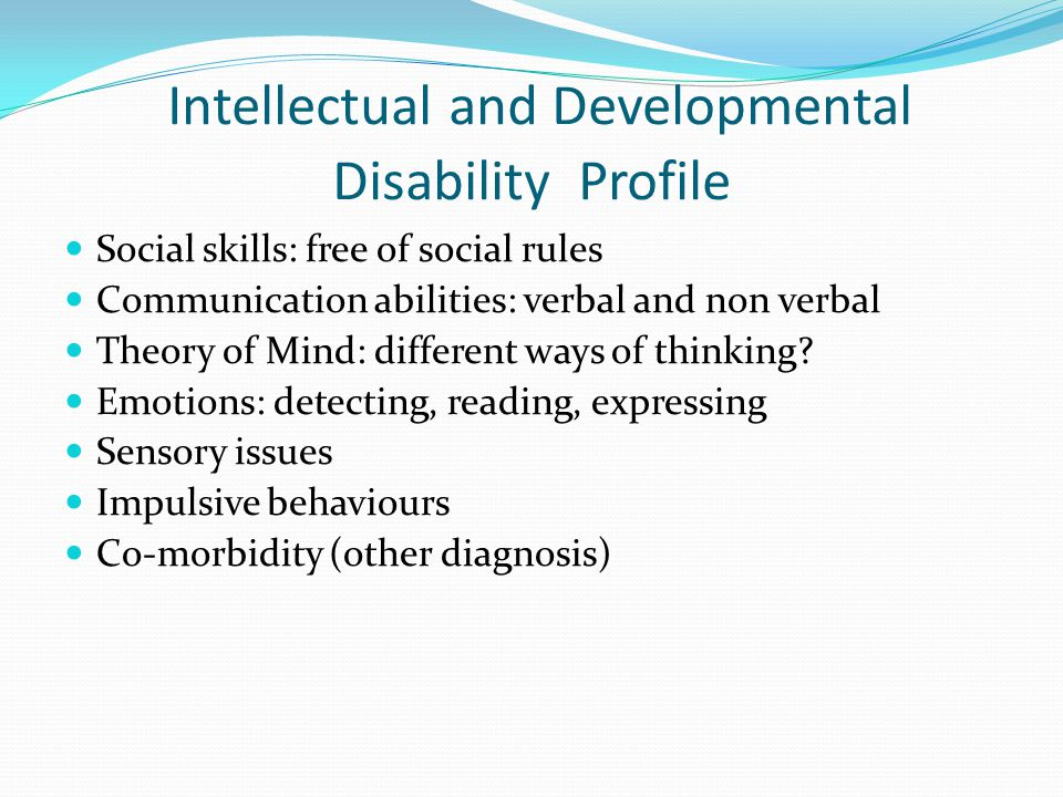 Intellectual and Developmental Disability Profile Social skills: free of social rules Communication abilities: verbal and non verbal Theory of Mind: d