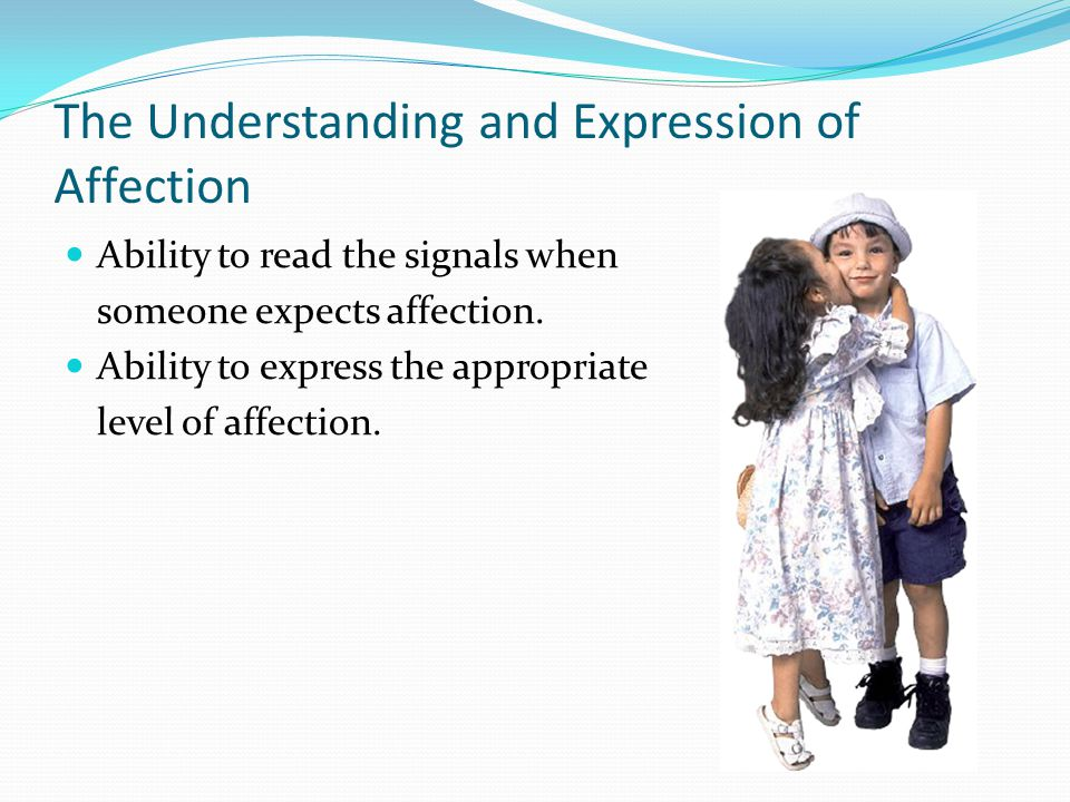 The Understanding and Expression of Affection Ability to read the signals when someone expects affection. Ability to express the appropriate level of