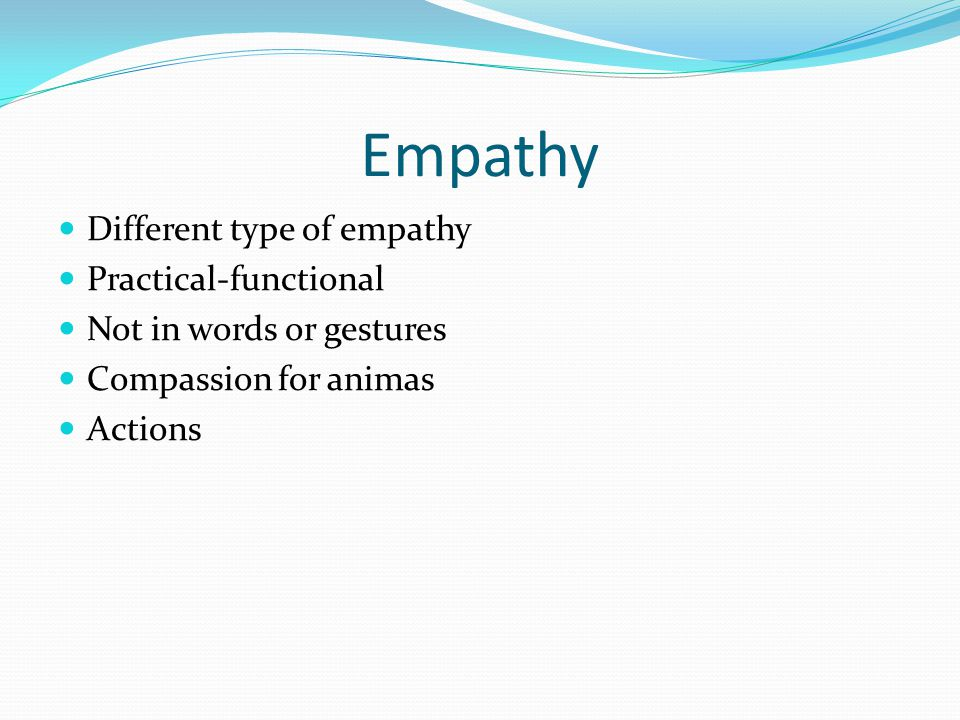 Empathy Different type of empathy Practical-functional Not in words or gestures Compassion for animas Actions