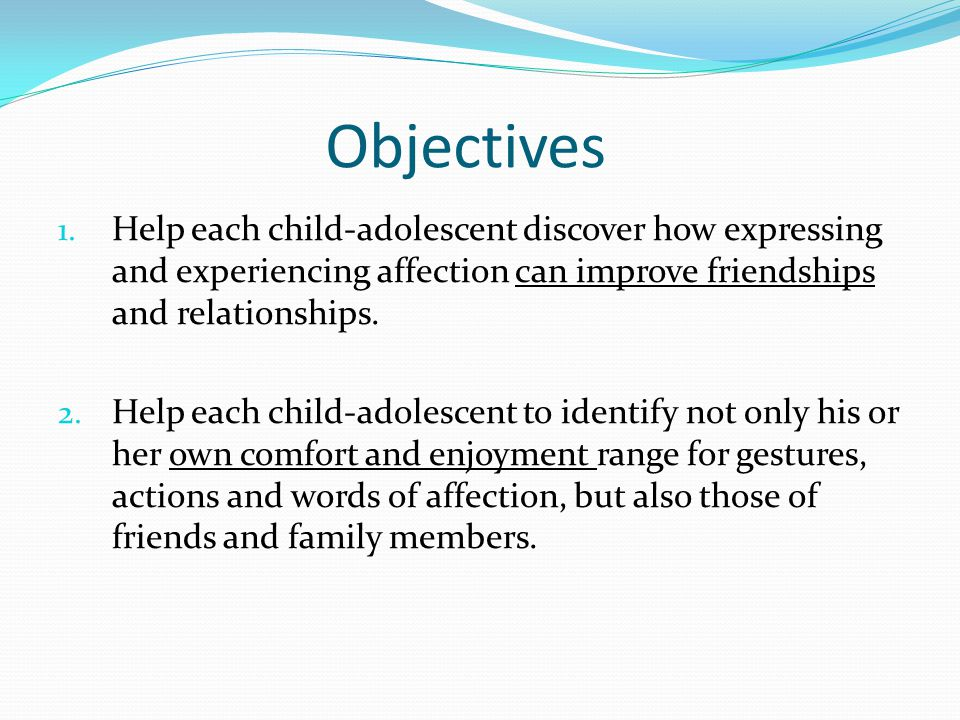 Objectives 1. Help each child-adolescent discover how expressing and experiencing affection can improve friendships and relationships. 2. Help each ch