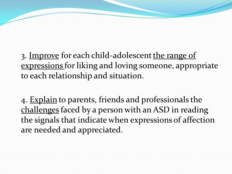 3. Improve for each child-adolescent the range of expressions for liking and loving someone, appropriate to each relationship and situation. 4. Explai