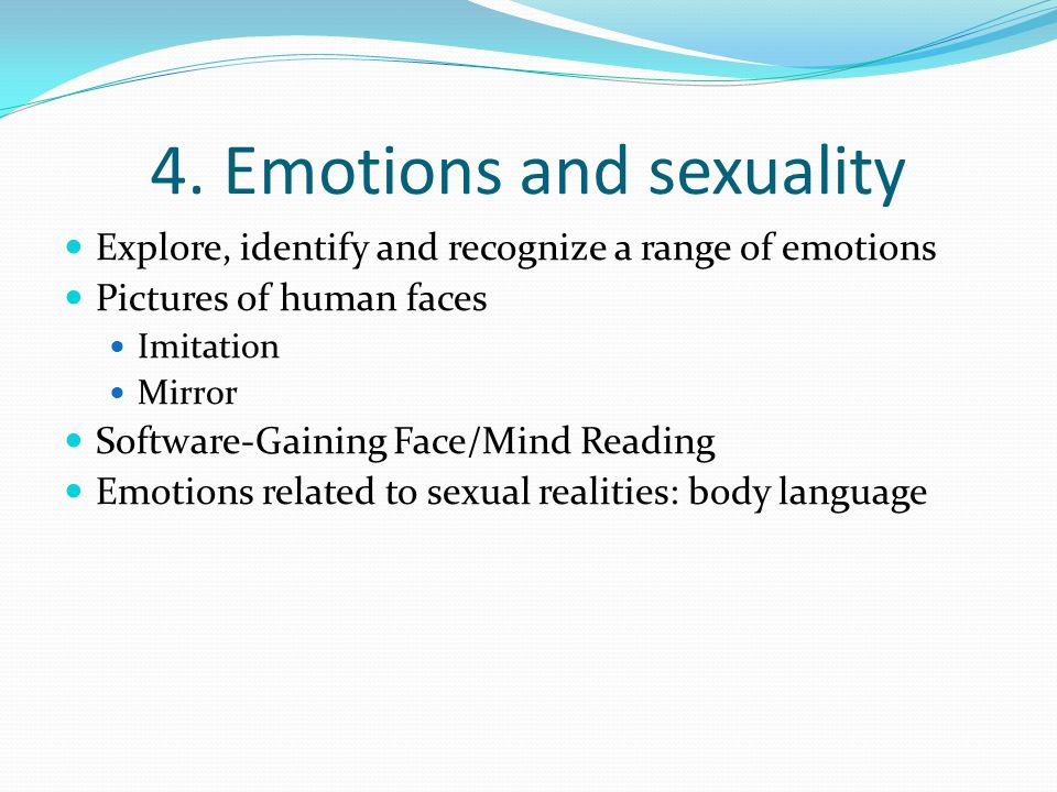 4. Emotions and sexuality Explore, identify and recognize a range of emotions Pictures of human faces Imitation Mirror Software-Gaining Face/Mind Read