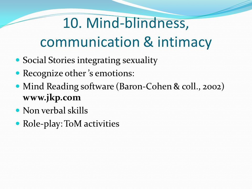 10. Mind-blindness, communication & intimacy Social Stories integrating sexuality Recognize other 's emotions: Mind Reading software (Baron-Cohen & co
