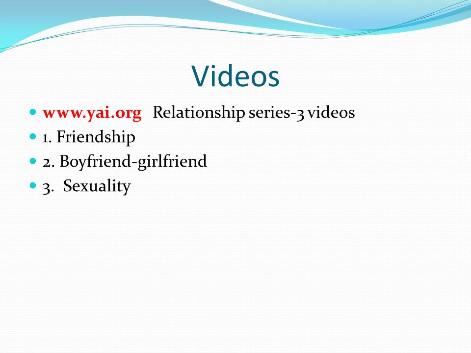 Videos www.yai.org Relationship series-3 videos 1. Friendship 2. Boyfriend-girlfriend 3. Sexuality