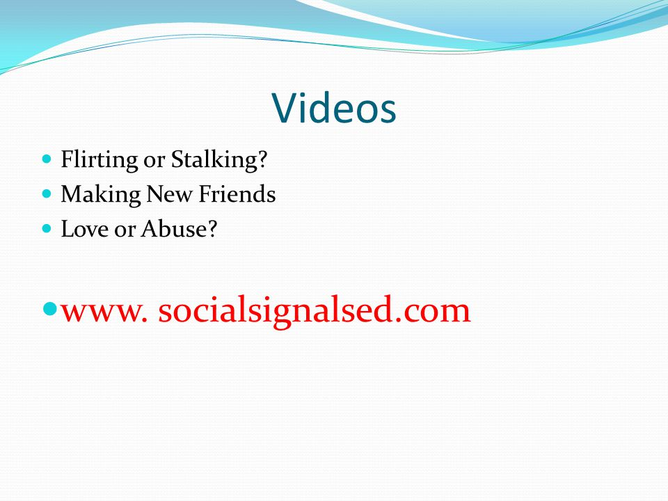 Videos Flirting or Stalking? Making New Friends Love or Abuse? www. socialsignalsed.com