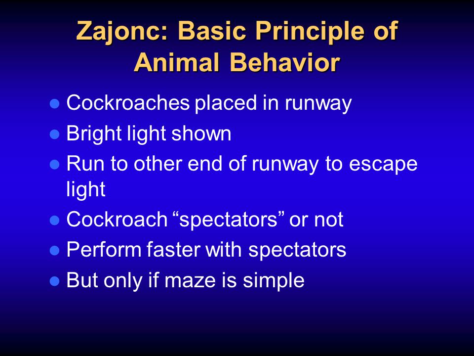 Zajonc: Basic Principle of Animal Behavior Cockroaches placed in runway Bright light shown Run to other end of runway to escape light Cockroach spectators or not Perform faster with spectators But only if maze is simple
