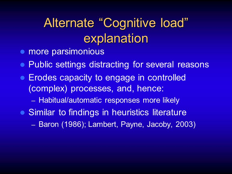 Alternate Cognitive load explanation more parsimonious Public settings distracting for several reasons Erodes capacity to engage in controlled (complex) processes, and, hence: – Habitual/automatic responses more likely Similar to findings in heuristics literature – Baron (1986); Lambert, Payne, Jacoby, 2003)