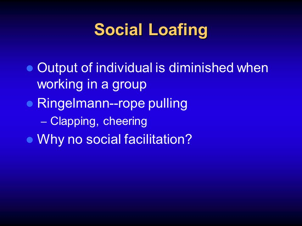 Social Loafing Output of individual is diminished when working in a group Ringelmann--rope pulling – Clapping, cheering Why no social facilitation