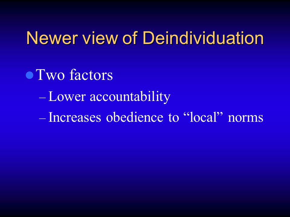 Newer view of Deindividuation Two factors – Lower accountability – Increases obedience to local norms
