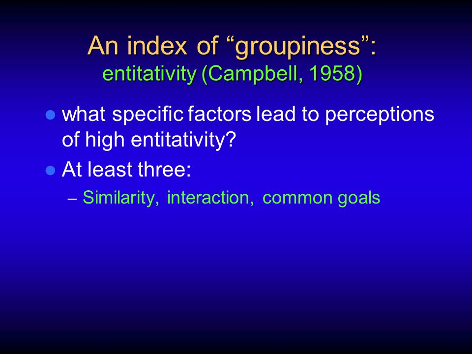 An index of groupiness : entitativity (Campbell, 1958) what specific factors lead to perceptions of high entitativity.