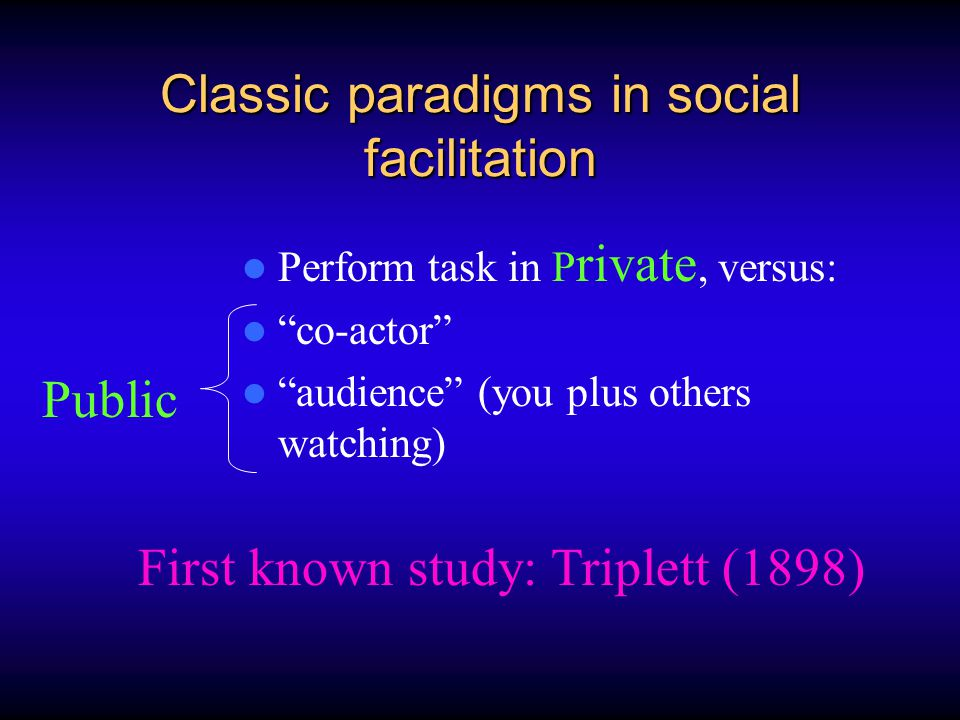 Classic paradigms in social facilitation Perform task in P rivate, versus: co-actor audience (you plus others watching) Public First known study: Triplett (1898)