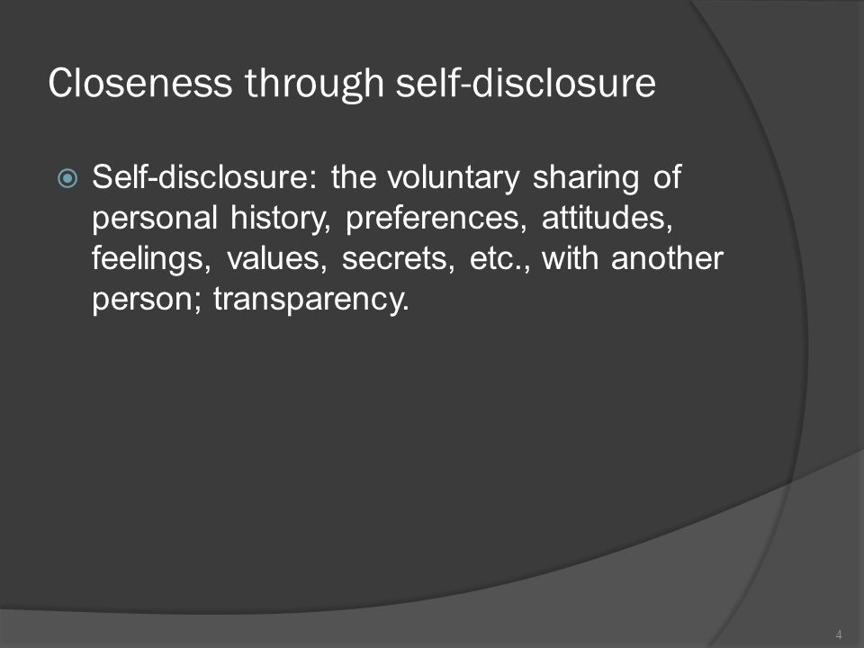 Closeness through self-disclosure  Self-disclosure: the voluntary sharing of personal history, preferences, attitudes, feelings, values, secrets, etc., with another person; transparency.