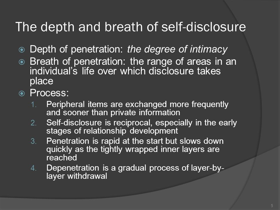 The depth and breath of self-disclosure  Depth of penetration: the degree of intimacy  Breath of penetration: the range of areas in an individual's life over which disclosure takes place  Process: 1.