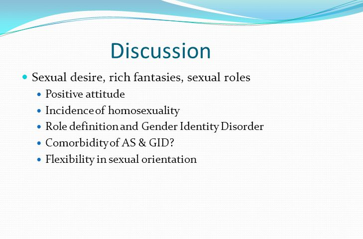 Discussion Sexual desire, rich fantasies, sexual roles Positive attitude Incidence of homosexuality Role definition and Gender Identity Disorder Comorbidity of AS & GID.